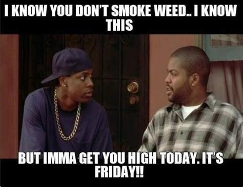 The Movie Friday Memes - smokey gonna get you high today cause it s friday