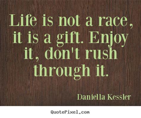 Life is not a race, it is a gift. enjoy it, don't rush ...