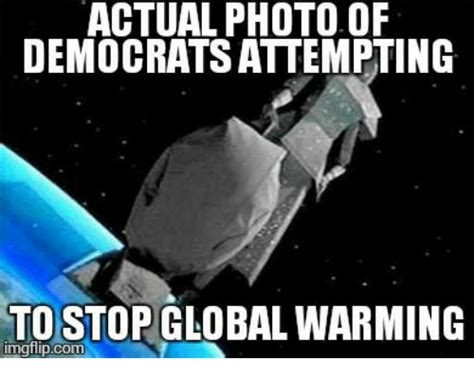 Global Warming Meme - actual photo of democratsattempting to stop global warming