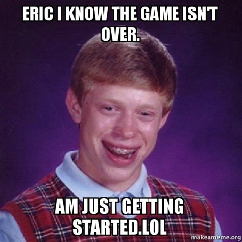 Eric Meme - eric i know the game isn t over am just getting started