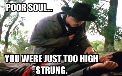 Tombstone Movie Memes - poor soul you were just too high strung doc