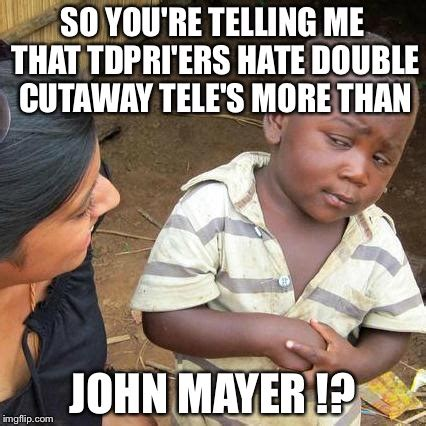 John Mayer Meme - third world skeptical kid meme imgflip