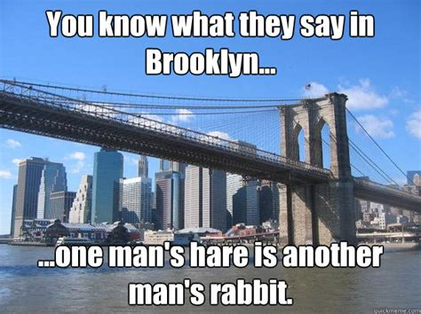 Brooklyn Meme - you know what they say in brooklyn memes quickmeme