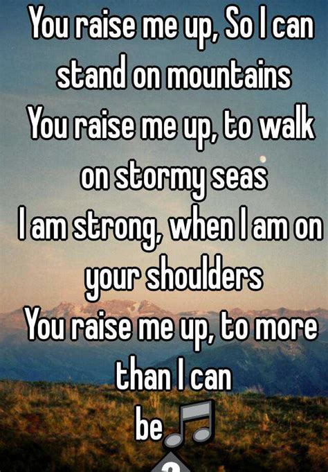 Raise Me Up Letra You Raise Me Up So I Can Stand On Mountains You Raise Me Up To Walk On Seas I Am Strong