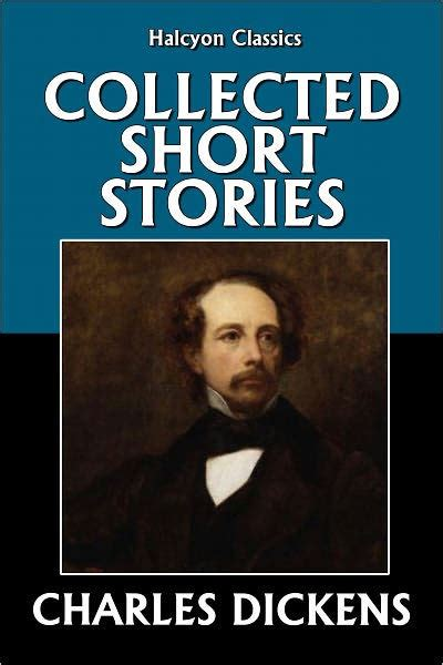 biography of charles dickens in short the collected short stories of charles dickens by charles