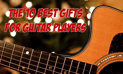 the 10 best gifts for guitar players