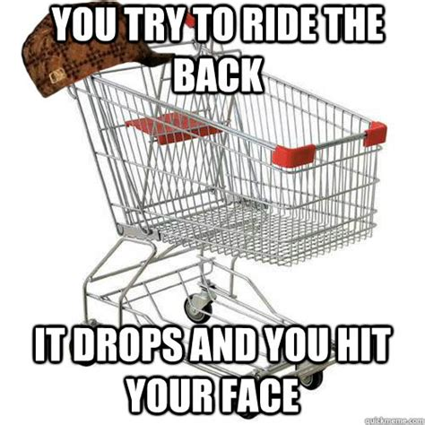 Shopping Cart Meme - you try to ride the back it drops and you hit your face