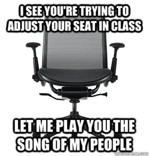 Meme Chair - i see you re trying to adjust your seat in class let me