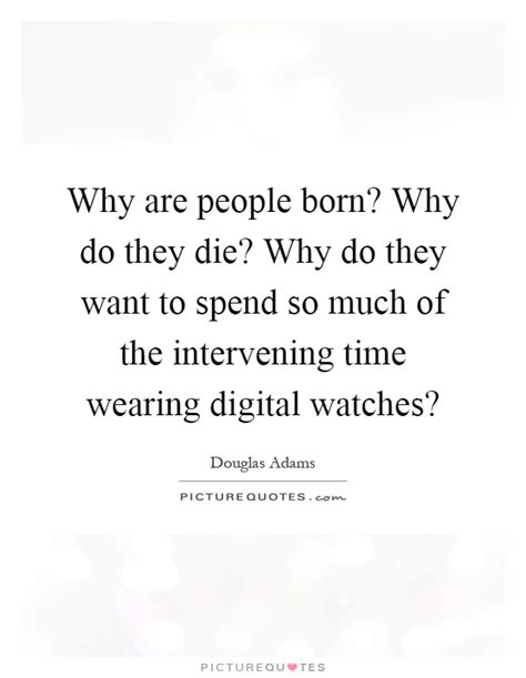 why are born why do they die why do they want to spend picture quotes