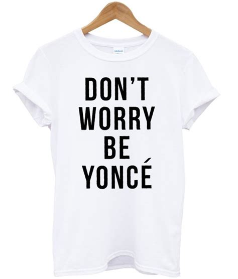 Dont Worry Be Yonce dont worry be yonce t shirt
