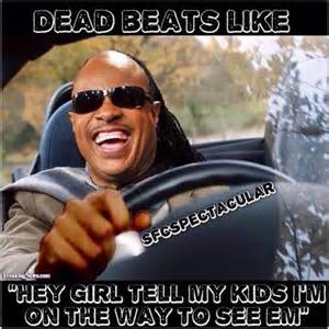 Deadbeat Dad Memes - dead beats like quot hey girl tell my kids i m on the way to