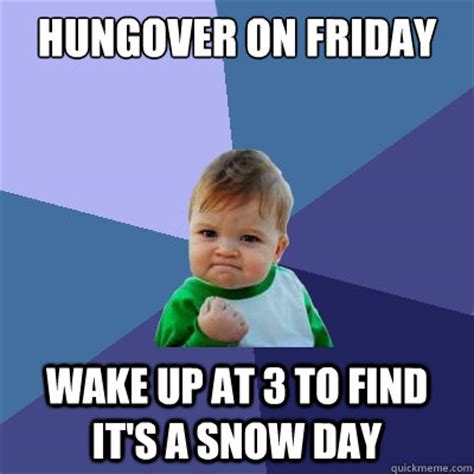 Hungover Meme - hungover on friday wake up at 3 to find it s a snow day