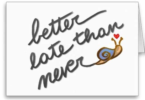 is better late than never better late than never quotes like success