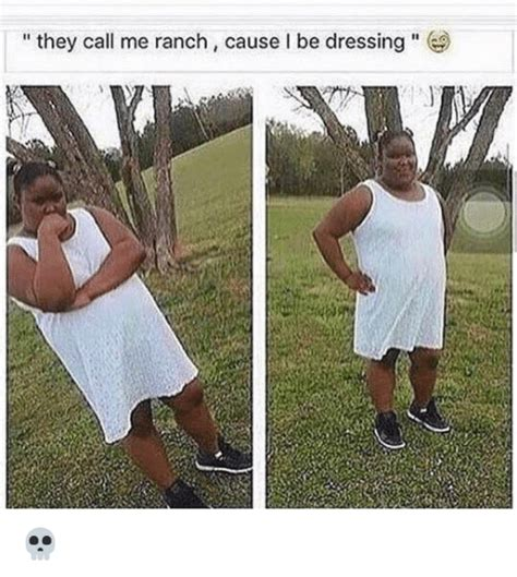They Call Me they call me ranch cause i be dressing 飞 dress meme on