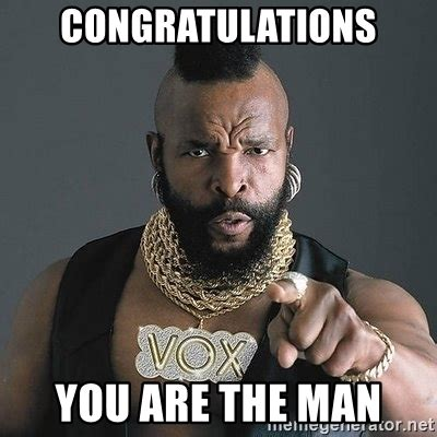 Man Meme - congratulations you are the man mr t meme generator