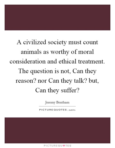 Civilized Society Essay by A Civilized Society Must Count Animals As Worthy Of Moral Picture Quotes