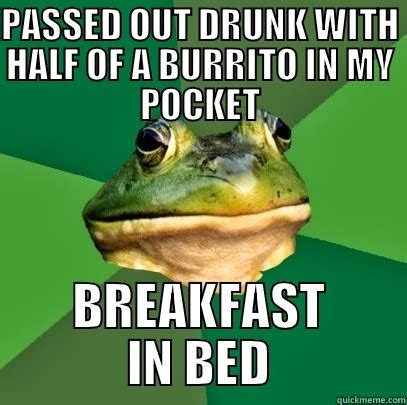 Breakfast In Bed Meme - passed out drunk with half of a burrito in my pocket