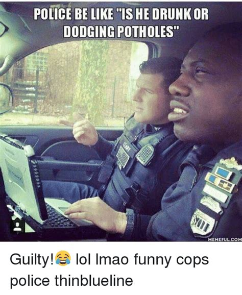 Funny Police Memes - police be like is he drunk or dodging potholes memeful com