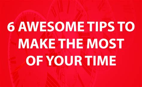 7 Tips On How To Make Your Time A Pleasant Memorable Experience by 6 Awesome Tips To Make The Most Of Your Time Productivity