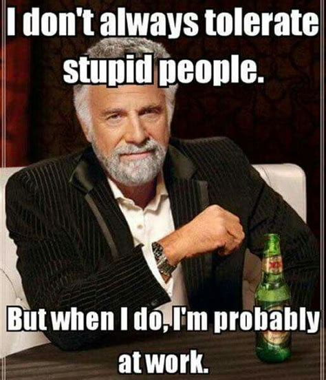 Funny Stupid People Memes - i don t always tolerate stupid people but when i do i m