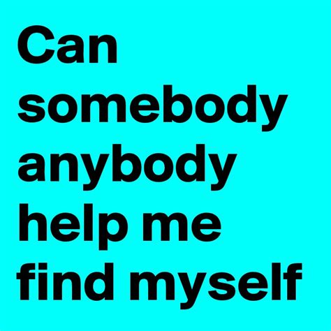 Help Me Find can somebody anybody help me find myself post by