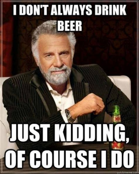 Funny Beer Memes - i dont always drink beer meme