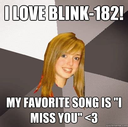 Blink 182 Meme - i love blink 182 my favorite song is quot i miss you quot