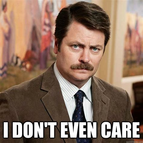 I Dont Even Care Meme - i don t even care advice ron swanson quickmeme