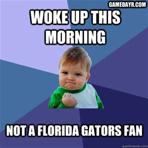 Funny Florida Gator Memes - woke up this morning not a florida gators fan gamedayrcom