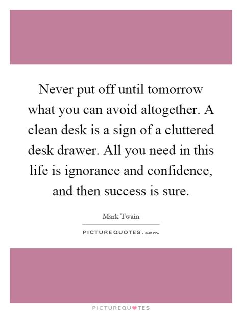 A Clean Desk Is A Sign Of A Sick Mind by Never Put Until Tomorrow What You Can Avoid Altogether