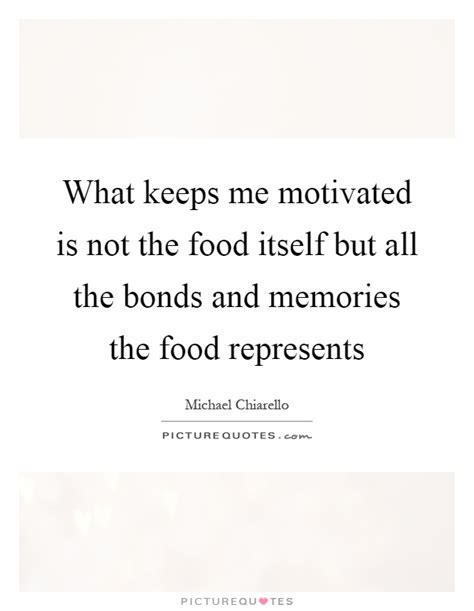 how to a that is not food motivated what keeps me motivated is not the food itself but all the bonds picture quotes