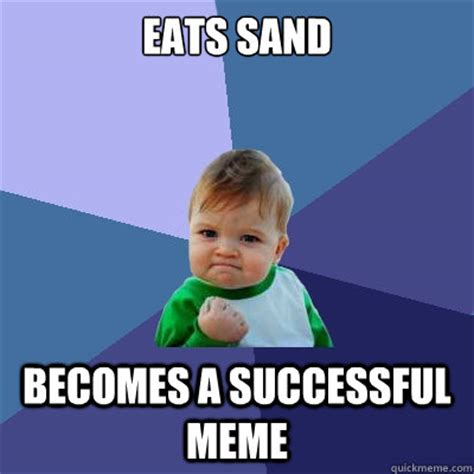 Sand Meme - eats sand becomes a successful meme success kid quickmeme