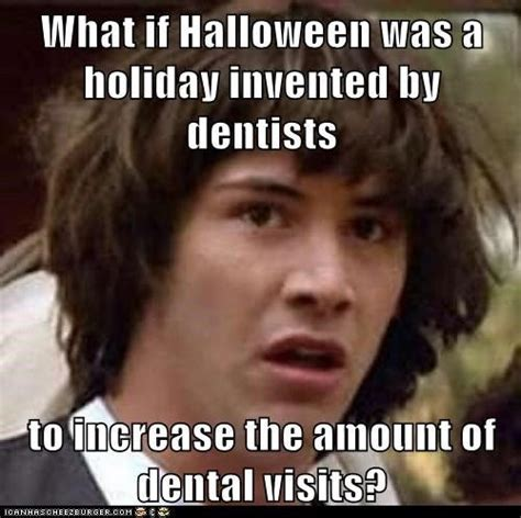 Oral Memes - what if halloween was a holiday invented by dentists to