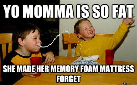 Fat Jokes Meme - yo momma is so fat she made her memory foam mattress