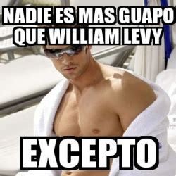 William Levy Meme - meme personalizado nadie es mas guapo que william levy excepto 3465423
