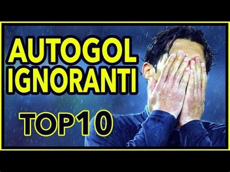 best of gli autogol top 10 gli autogol pi 217 ignoranti di sempre