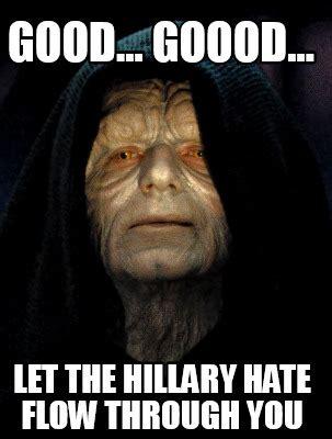 Let The Hate Flow Through You Meme - meme creator good goood let the hillary hate flow