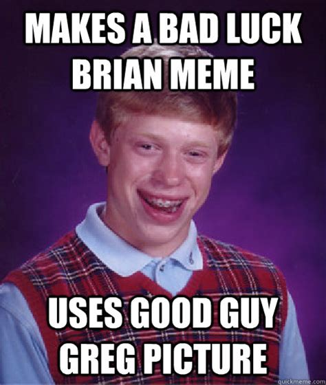 Good Luck Brian Meme - makes a bad luck brian meme uses good guy greg picture