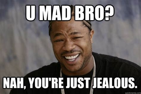 Nah You Re Alright Meme - u mad bro nah you re just jealous xzibit meme quickmeme