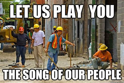 Meme Construction - construction workers the song of my people meme daily