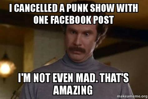Im Not Even Mad Meme - i cancelled a punk show with one facebook post i m not