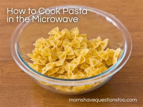 how to cook a in the microwave how to cook pasta in the microwave questions