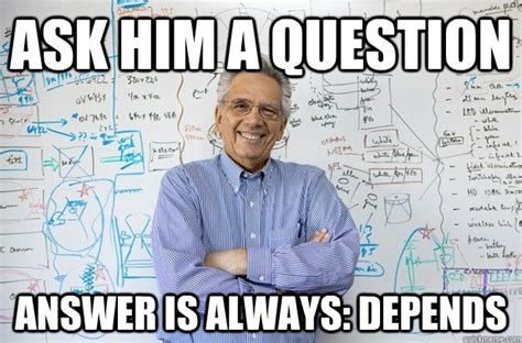 Depends Meme - ask him a question answer is always depends engineering