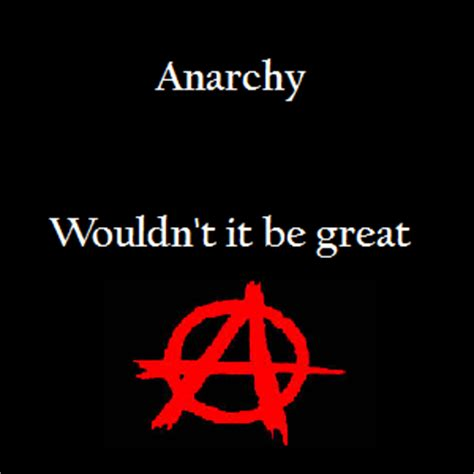 A Government Of Anarchy without government wouldn t there be anarchy abolish