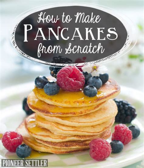 how to make pancakes from scratch perfect pancake recipe pioneer settler