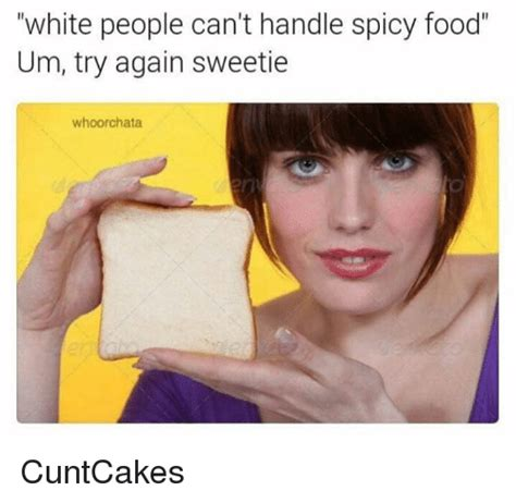 Spicy Memes - white people can t handle spicy food um try again sweetie