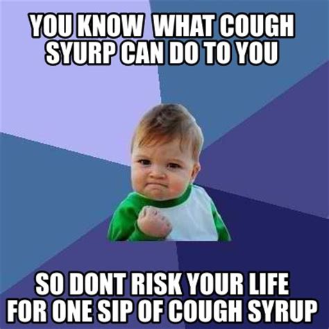 You Know What To Do Meme - meme creator you know what cough syurp can do to you so