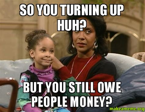 Who Still Up Meme - so you turning up huh but you still owe people money