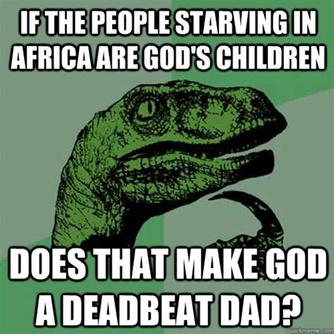 Deadbeat Dad Memes - if the people starving in africa are god s children does