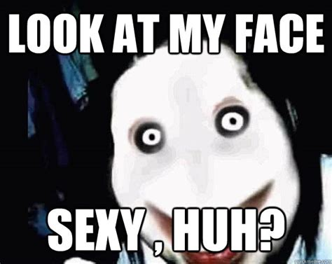Jeff The Killer Meme - look at my face sexy huh jeff the killer quickmeme